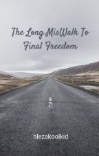 The Long MisWalk To Final Freedom by hlezakoolkid