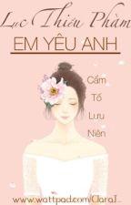 Lục Thiếu Phàm, Em yêu anh - Cẩm Tố Lưu Niên ( FULL ) by ClaraJ_