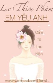 Đọc Truyện Lục Thiếu Phàm, Em yêu anh - Cẩm Tố Lưu Niên ( FULL )