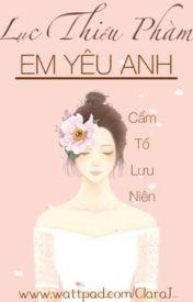 Đọc Truyện Lục Thiếu Phàm, Em yêu anh - Cẩm Tố Lưu Niên ( FULL ) - Clara