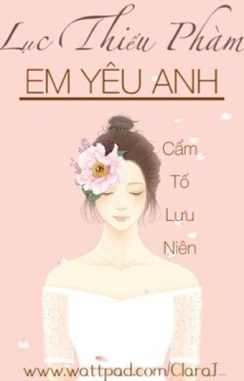 Lục Thiếu Phàm, Em yêu anh - Cẩm Tố Lưu Niên ( FULL )