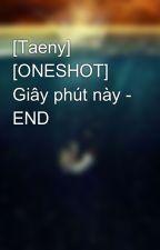 [Taeny] [ONESHOT] Giây phút này - END by ButHhp