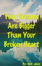 Your Dreams Are Bigger Than Your Broken Heart by mrs_alexx