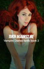 Turn against me (vampire diaries fanfic book 2) by XxLiveLoudLivesxX