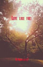 Love Like Fire by Animeislife7