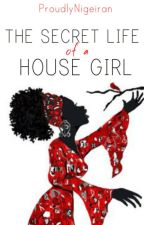 The Secret Life of a House Girl by ProudlyNigerian