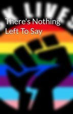 There's Nothing Left To Say by writergurl95