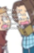 Protect One Another (Louis Tomlinson/Larry Stylinson Fanfiction) by LouisTommoMemor