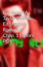 Far Away (A Taylor Swift & Ed Sheeran Romance) Chap. 1 Taylors POV by hermionejeanweasley