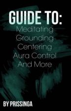 Guide To: Meditating, Grounding, Centering, Aura Control, and More by Prissinga