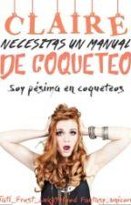 Claire, Necesitas Un Manual De Coqueteo by Tateh_Reader
