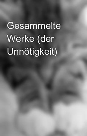 Gesammelte Werke (der Unnötigkeit) by Bobble42