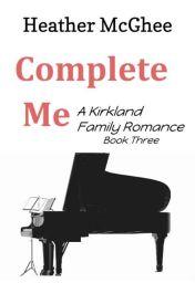 Complete Me: Kirkland Family Story Three by hmmcghee