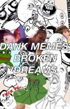 Dank Memes, Broken Dreams by jessie_ptv