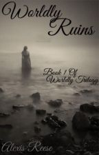 Worldly Ruins: Book 1 of Worldly Trilogy by Alexis_Reese