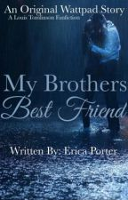 My Brothers Best Friend(Louis Tomlinson FanFiction) by XEricaLynnX