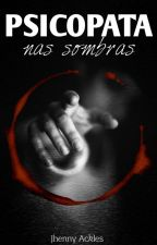 Psicopata - Nas Sombras by JhennyAckles