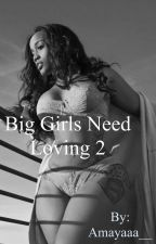Big girls need loving to (second book) by Amayaaa__