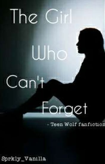 The Girl Who Can't To Forget - Teen Wolf Fanfiction