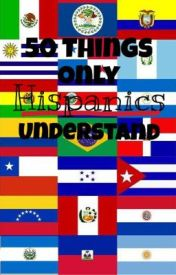 50 Things Only Hispanics Understand by Jessie_chavez