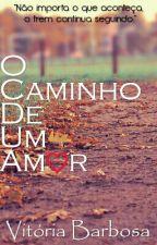 O Caminho De Um Amor by ViihBarbosa5