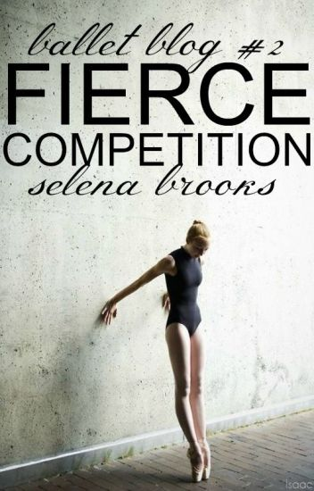 Fierce Competition (Ballet Blog #2) ✓