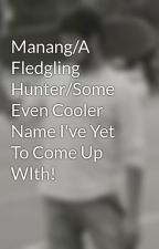 Manang/A Fledgling Hunter/Some Even Cooler Name I've Yet To Come Up WIth! by jfrost