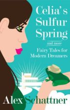 Celia's Sulfur Spring: and More Fairy Tales for Modern Dreamers by alexschattner