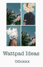 Wattpad ideas. by odioxxx
