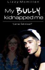 My bully kidnapped me  (ZAYN MALIK FANFIC) by LizzyMcMillen
