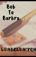Bob To Barbara by LordEldritch