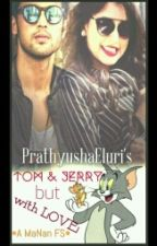 MaNan FS TOM AND JERRY BUT WITH LOVE (Completed) EDITED  by PrathyushaEluri