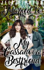 Married to my Cassanova Bestfriend (COMPLETED) by jellieipbyun