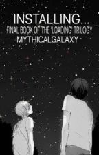 Installing... ❁ {Sequel to Downloading...} by mythicalgalaxy