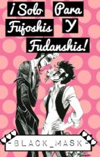 ¡SOLO PARA FUJOSHIS Y FUDANSHIS! by -Black_Mask-