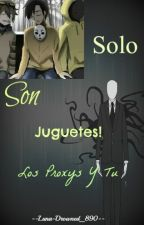 Solo Son Juguetes |Proxys y tu| Hot by --Luna-Drowned_890--
