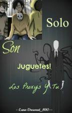 Solo Son Juguetes |Proxys y tu| Hot by --Luna-Drowned_890--