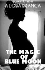 A Loba Branca : The magic of Blue Moon  Livro II by Unicornio182001