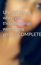 UNJUST. (Just when you thought things were going great..)(COMPLETED) by BeautifullSoUL