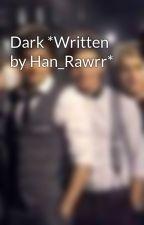 Dark *Written by Han_Rawrr* by BritishInvasion163