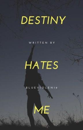 Destiny Hates Me by Blueviolin19