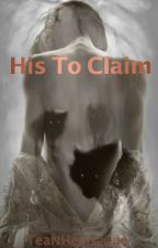 His To Claim (Rewritten) by TeaNHeartache