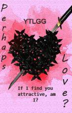 Perhaps Love? by YTLGG20