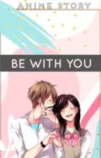 Be with you. ( Anime story ) by CutieTabitha