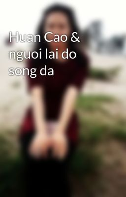 Đọc truyện Huan Cao & nguoi lai do song da