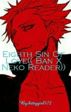 Eighth Sin Of Love(( Ban X Neko Reader)) by kittygirl372