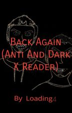Back Again (Anti And Dark X Reader) by Loading4