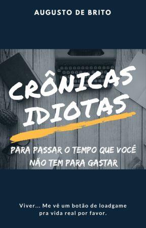 Crônicas Idiotas para passar o tempo que você não tem para gastar by AugustoDeBrito