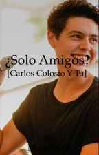 ¿Solo Amigos? [Carlos Colosio] by onlyfoolsss