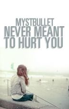 Never Meant To Hurt You by MystBullet